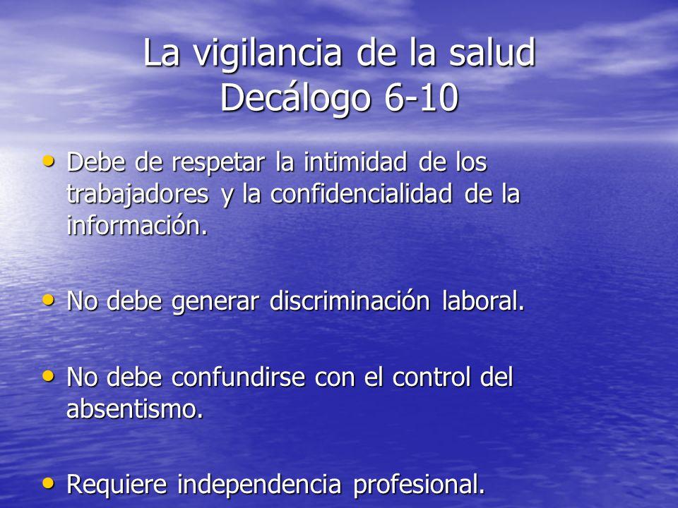 La vigilancia de la salud Decálogo 6-10 Debe de respetar la intimidad de los trabajadores y la confidencialidad de la información. Debe de respetar la