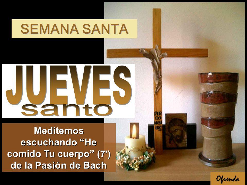 Ofrenda Meditemos escuchando He comido Tu cuerpo (7) de la Pasión de Bach SEMANA SANTA
