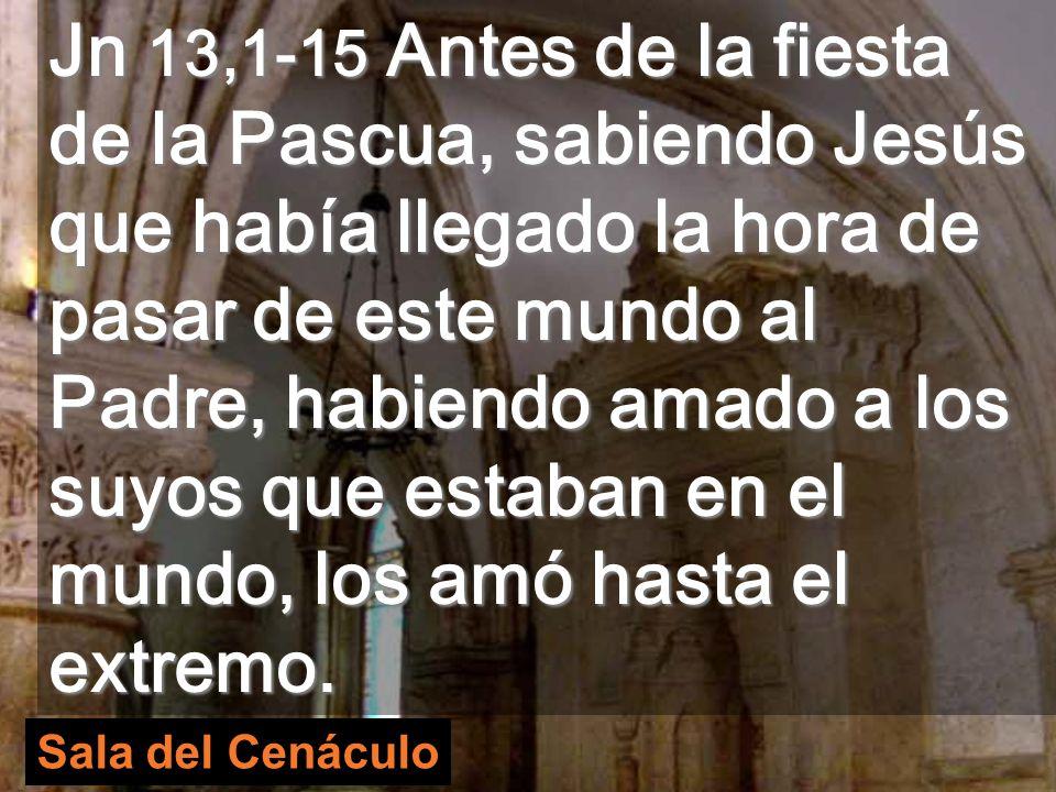 Sala del Cenáculo Jn 13,1-15 Antes de la fiesta de la Pascua, sabiendo Jesús que había llegado la hora de pasar de este mundo al Padre, habiendo amado a los suyos que estaban en el mundo, los amó hasta el extremo.