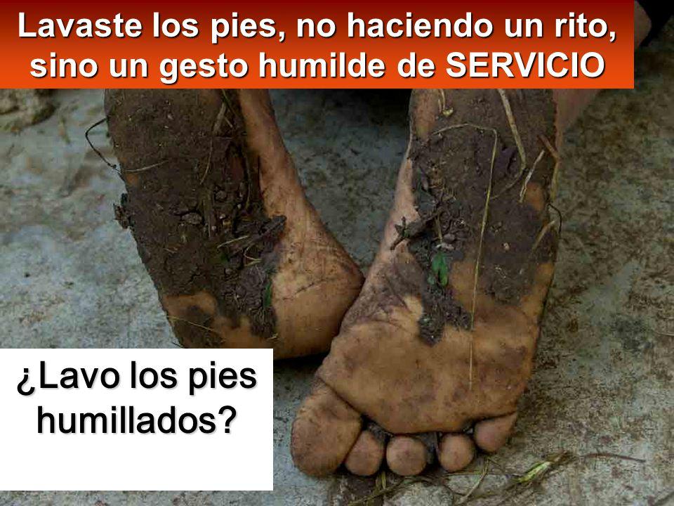 ¿Lavo los pies humillados? Lavaste los pies, no haciendo un rito, sino un gesto humilde de SERVICIO