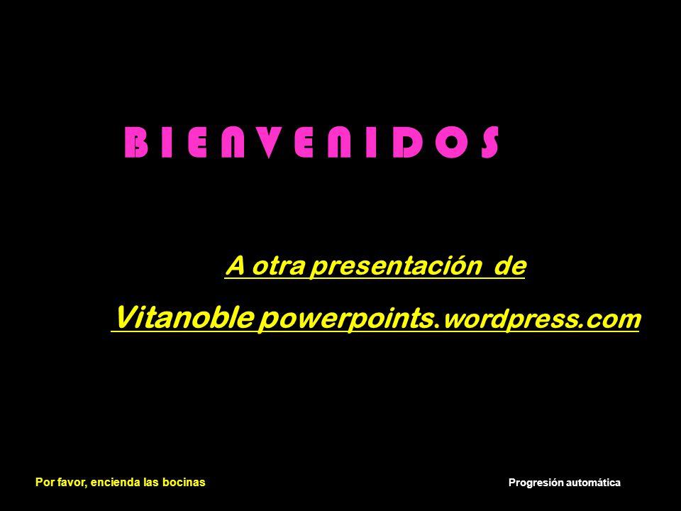 B I E N V E N I D O S A otra presentación de Vitanoble p owerpoints.wordpress.com Por favor, encienda las bocinas Progresión automática