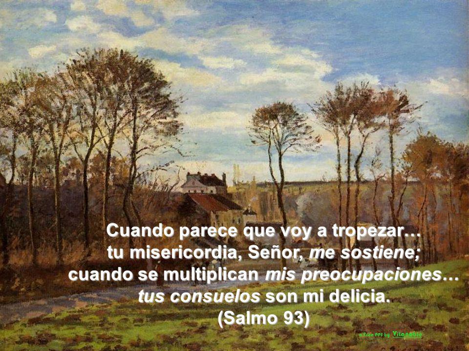 Cuando parece que voy a tropezar… tu misericordia, Señor, me sostiene; cuando se multiplican mis preocupaciones… tus consuelos son mi delicia.