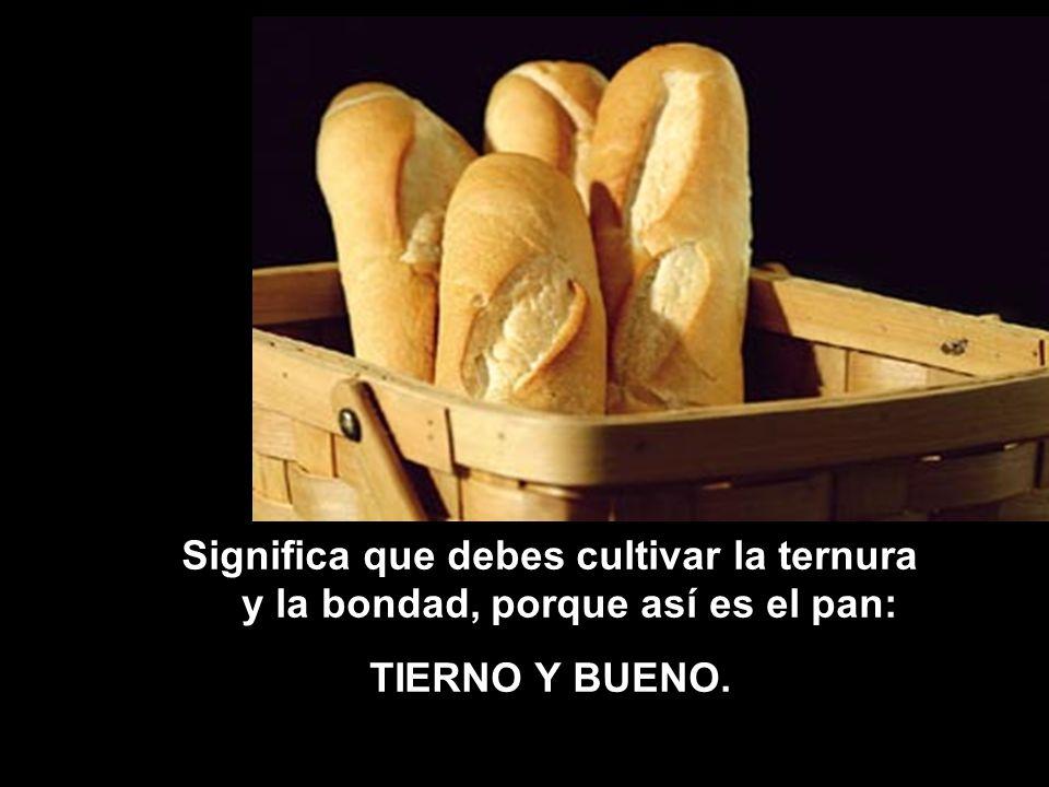 Significa que debes ser humilde como el PAN, que no figura entre los platos exquisitos; pero que siempre está ahí.