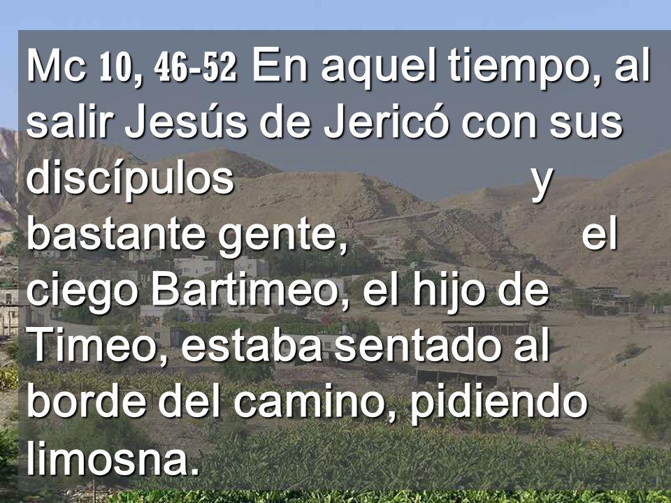 Jesús le dijo: Anda, tu fe te ha curado. Y al momento recobró la vista y lo seguía por el camino.