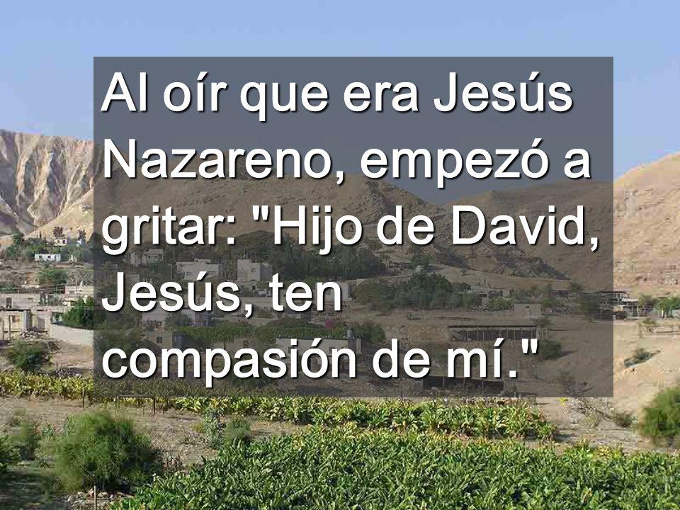 Al oír que era Jesús Nazareno, empezó a gritar: Hijo de David, Jesús, ten compasión de mí.