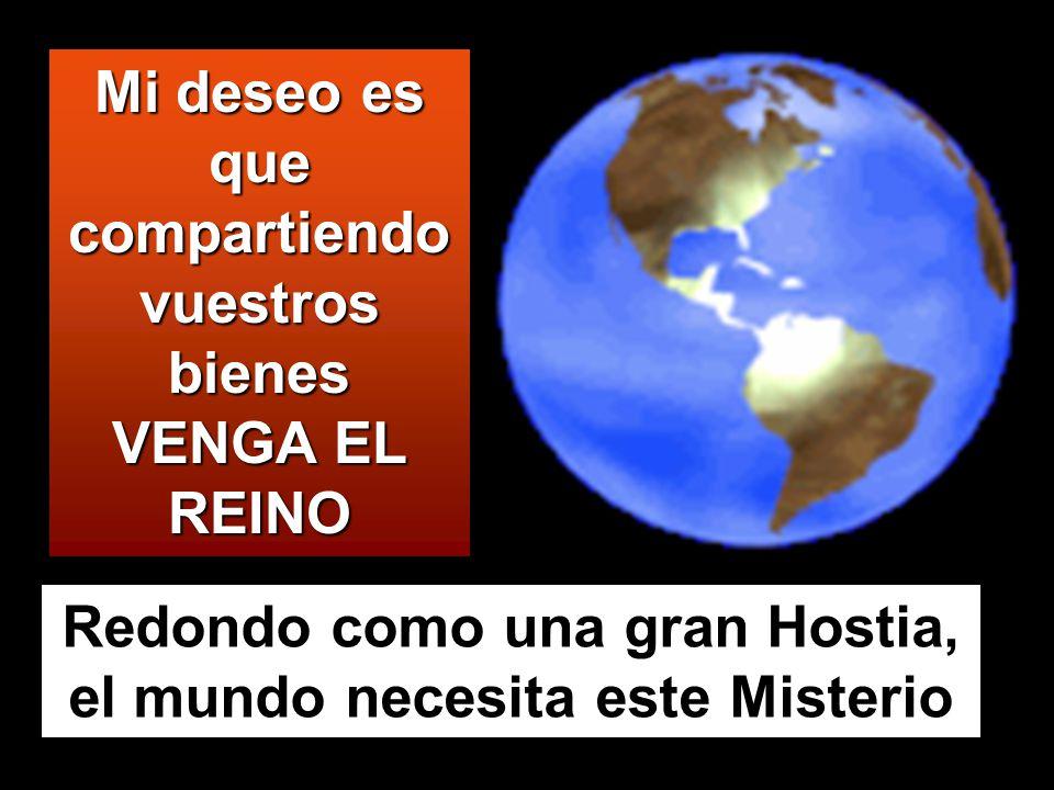 Mi deseo es que compartiendo vuestros bienes VENGA EL REINO Redondo como una gran Hostia, el mundo necesita este Misterio