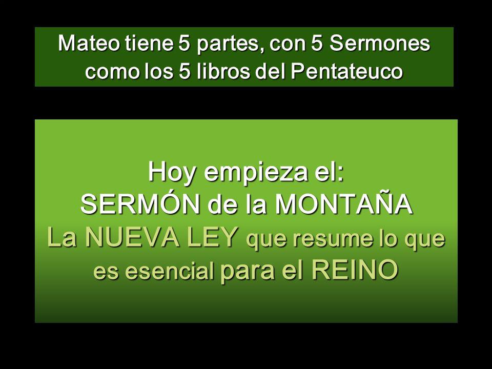 Hoy empieza el: SERMÓN de la MONTAÑA La NUEVA LEY que resume lo que es esencial para el REINO Mateo tiene 5 partes, con 5 Sermones como los 5 libros del Pentateuco