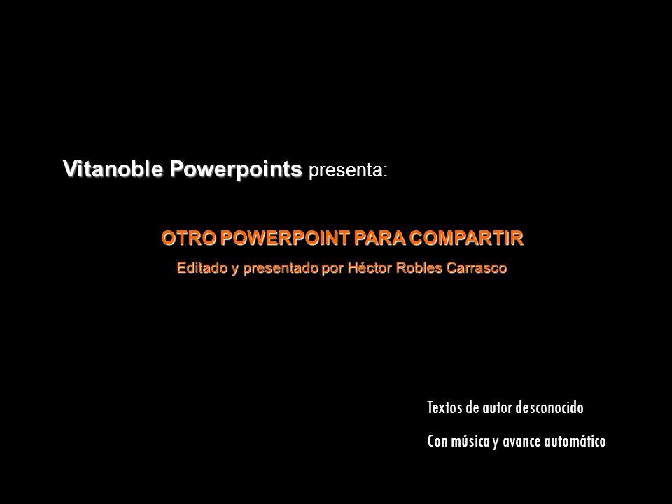 Vitanoble Powerpoints Vitanoble Powerpoints presenta: OTRO POWERPOINT PARA COMPARTIR Editado y presentado por Héctor Robles Carrasco Textos de autor desconocido Con música y avance automático