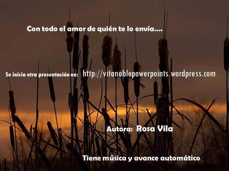 Autora: Rosa Vila Se inicia otra presentación en: http://vitanoblepowerpoints.wordpress.com Con todo el amor de quién te lo envía….