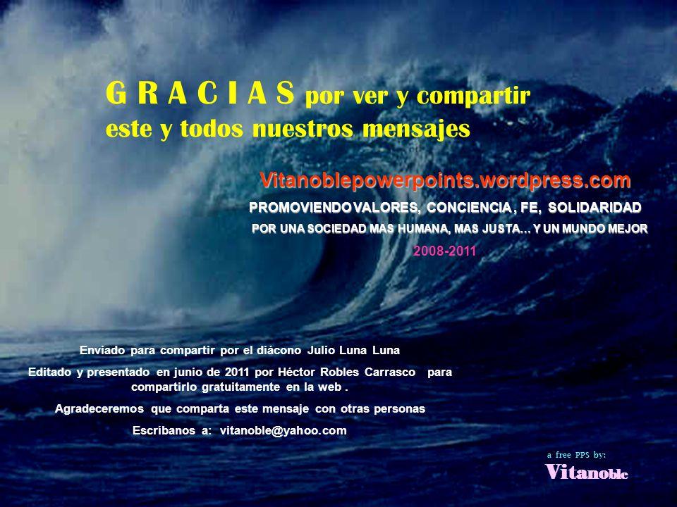Carlos - Brasil G R A C I A S por ver y compartir este y todos nuestros mensajes Enviado para compartir por el diácono Julio Luna Luna Editado y presentado en junio de 2011 por Héctor Robles Carrasco para compartirlo gratuitamente en la web.