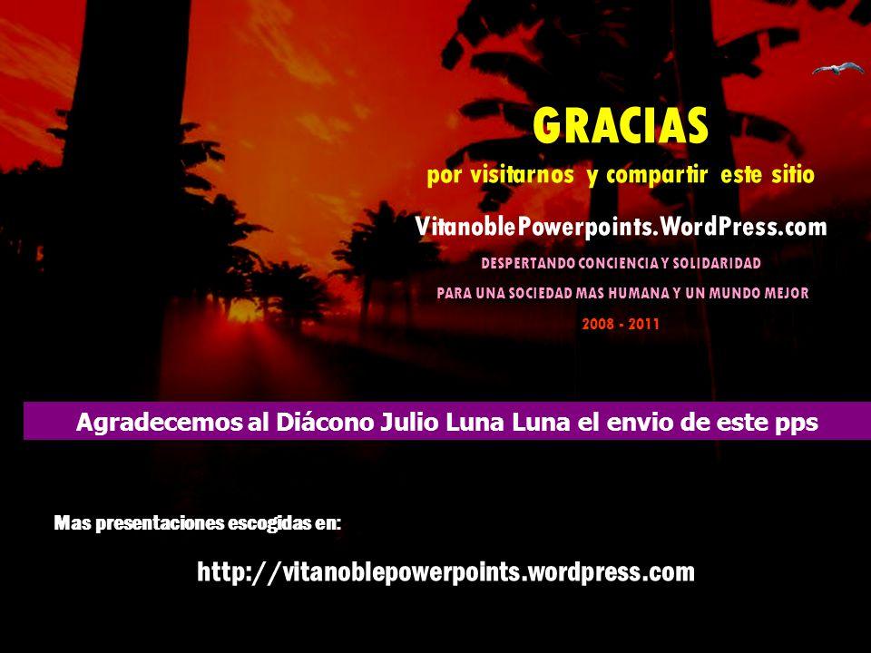 GRACIAS por visitarnos y compartir este sitio VitanoblePowerpoints.WordPress.com DESPERTANDO CONCIENCIA Y SOLIDARIDAD PARA UNA SOCIEDAD MAS HUMANA Y UN MUNDO MEJOR 2008 - 2011 Agradecemos al Diácono Julio Luna Luna el envio de este pps Mas presentaciones escogidas en : http://vitanoblepowerpoints.wordpress.com