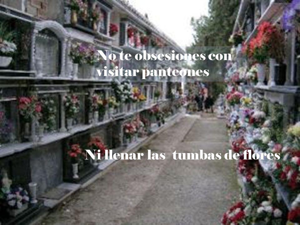 No te obsesiones con visitar panteones Ni llenar las tumbas de flores