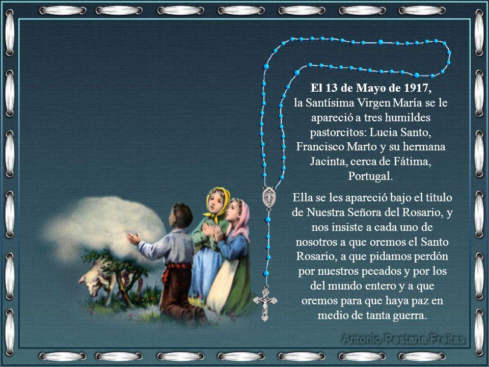 El 13 de Mayo de 1917, la Santísima Virgen María se le apareció a tres humildes pastorcitos: Lucia Santo, Francisco Marto y su hermana Jacinta, cerca de Fátima, Portugal.