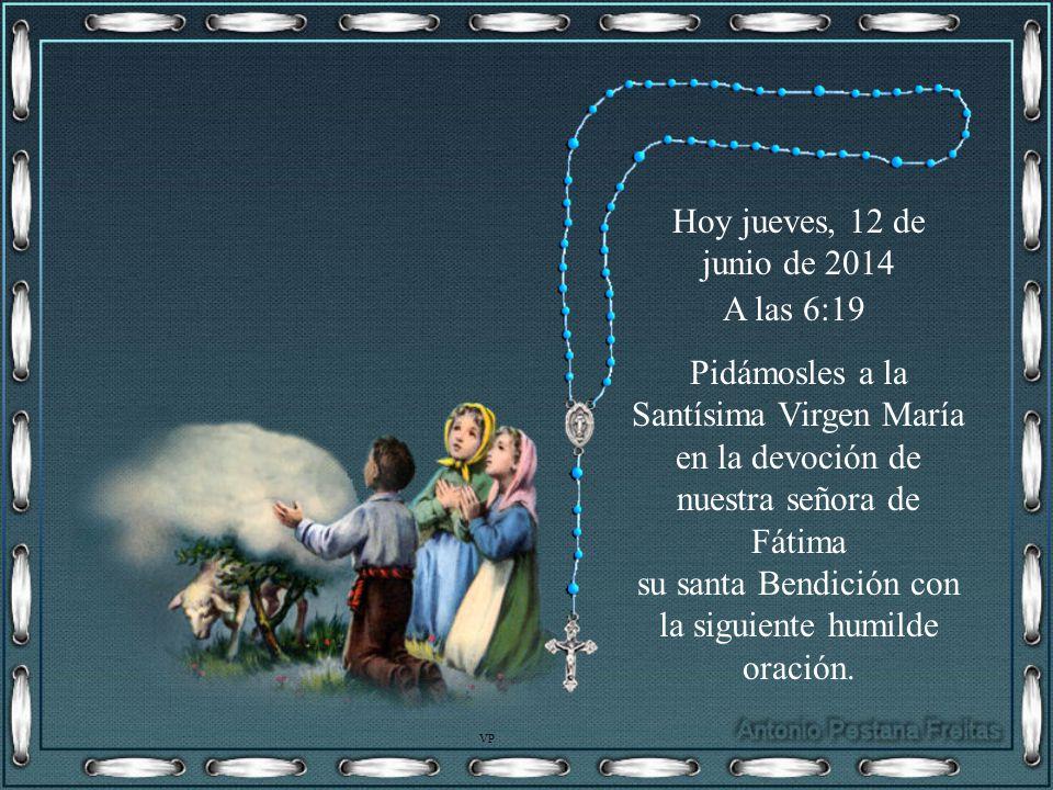 Hoy jueves, 12 de junio de 2014jueves, 12 de junio de 2014 A las 6:20 Pidámosles a la Santísima Virgen María en la devoción de nuestra señora de Fátima su santa Bendición con la siguiente humilde oración.