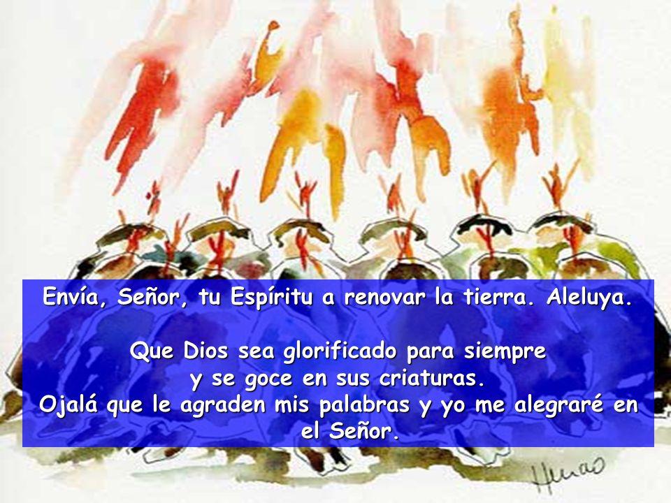 Envía, Señor, tu Espíritu a renovar la tierra. Aleluya. Si retiras tu aliento, toda criatura muere y vuelve al polvo. Pero envías tu espíritu, que da