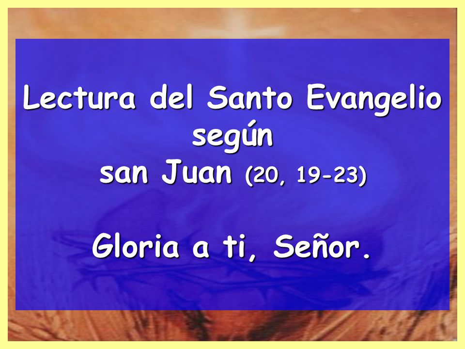 Lectura del Santo Evangelio según san Juan (20, 19-23) Gloria a ti, Señor.