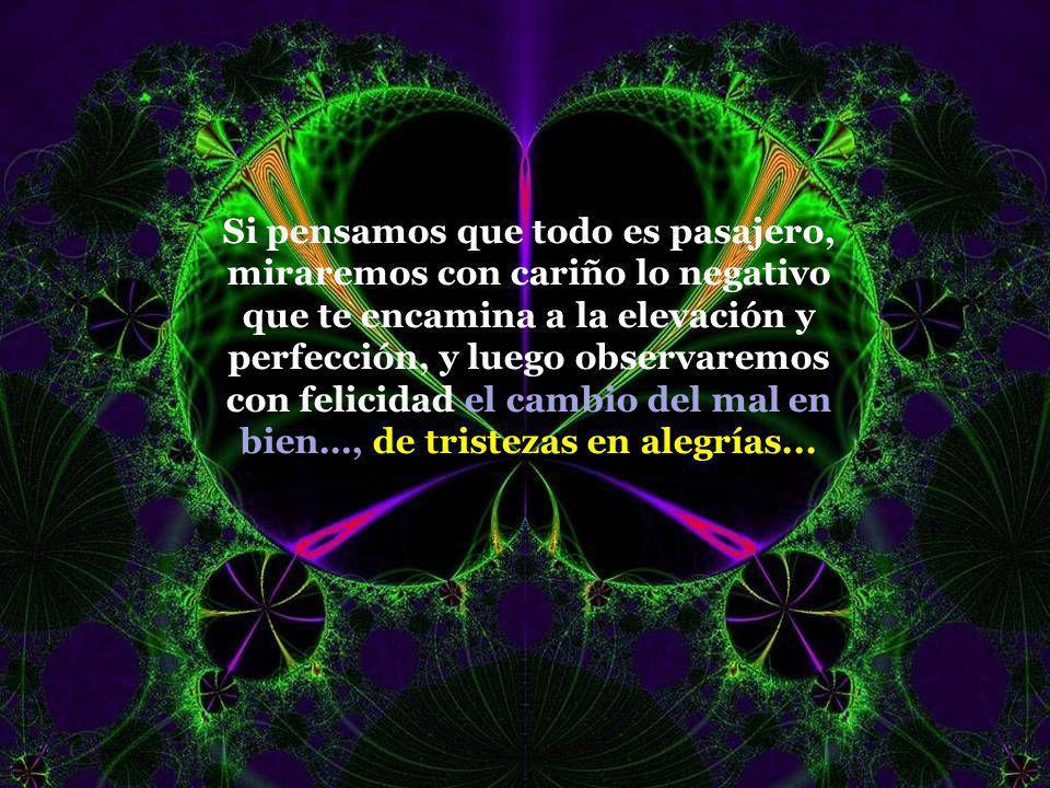 Vita Noble Powerpoints Si pensamos que todo es pasajero, miraremos con cariño lo negativo que te encamina a la elevación y perfección, y luego observaremos con felicidad el cambio del mal en bien…, de tristezas en alegrías...