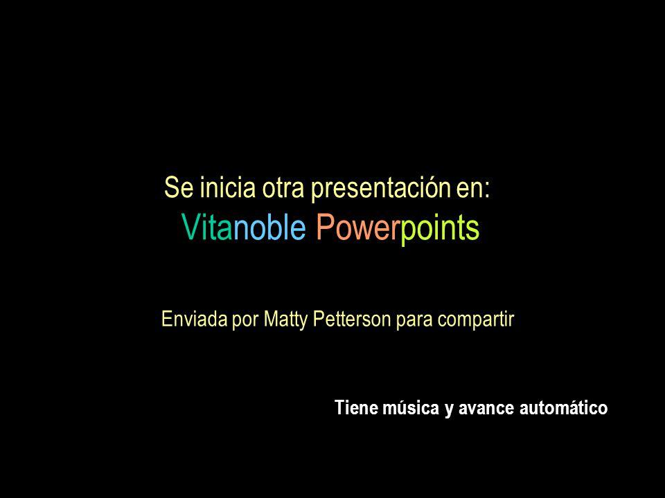 Se inicia otra presentación en: Vitanoble Powerpoints Enviada por Matty Petterson para compartir Tiene música y avance automático