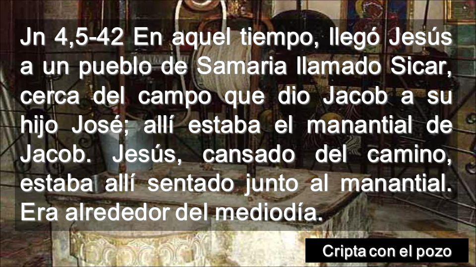 Jn 4,5-42 En aquel tiempo, llegó Jesús a un pueblo de Samaria llamado Sicar, cerca del campo que dio Jacob a su hijo José; allí estaba el manantial de Jacob.