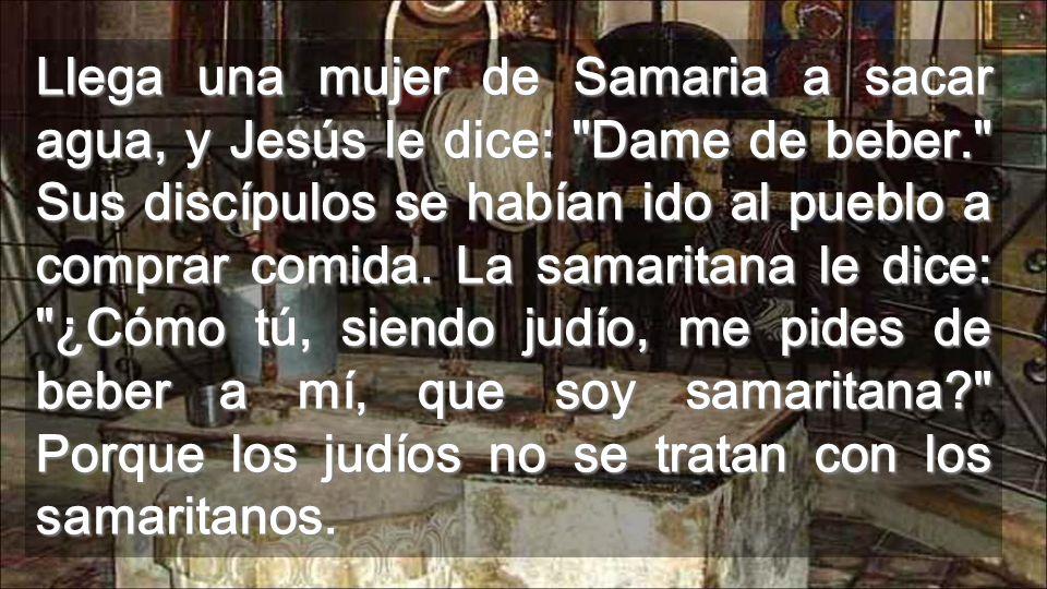Llega una mujer de Samaria a sacar agua, y Jesús le dice: Dame de beber. Sus discípulos se habían ido al pueblo a comprar comida.