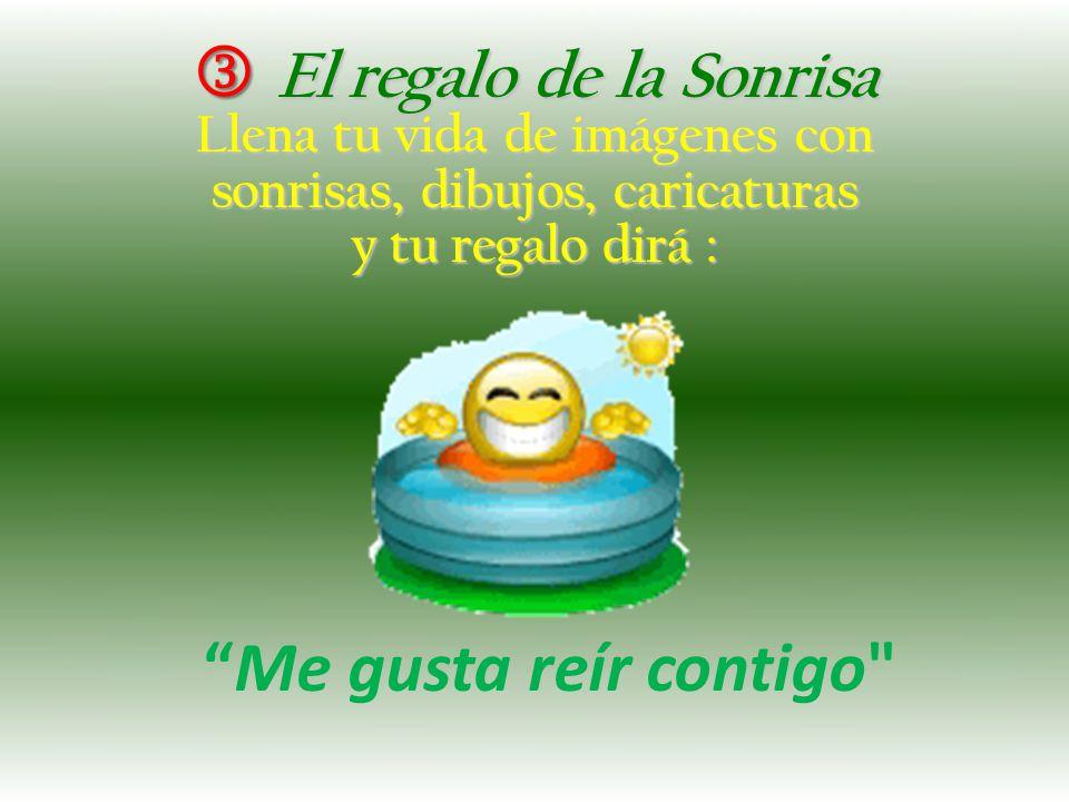 El regalo de la Sonrisa El regalo de la Sonrisa Llena tu vida de imágenes con sonrisas, dibujos, caricaturas y tu regalo dirá : Me gusta reír contigo