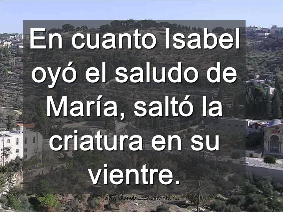 www.vitanoblepowerpoints.net En cuanto Isabel oyó el saludo de María, saltó la criatura en su vientre.
