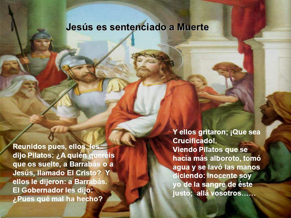 Jesús es sentenciado a Muerte Reunidos pues, ellos, les dijo Pilatos: ¿A quién queréis que os suelte, a Barrabás o a Jesús, llamado El Cristo.