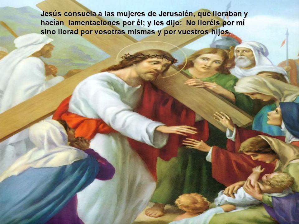Jesús consuela a las mujeres de Jerusalén, que lloraban y hacían lamentaciones por él; y les dijo: No lloréis por mí sino llorad por vosotras mismas y por vuestros hijos.