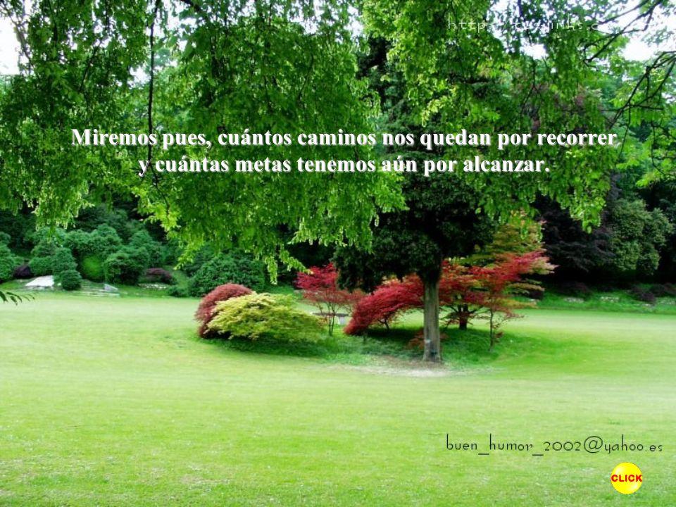 Miremos pues, cuántos caminos nos quedan por recorrer y cuántas metas tenemos aún por alcanzar.