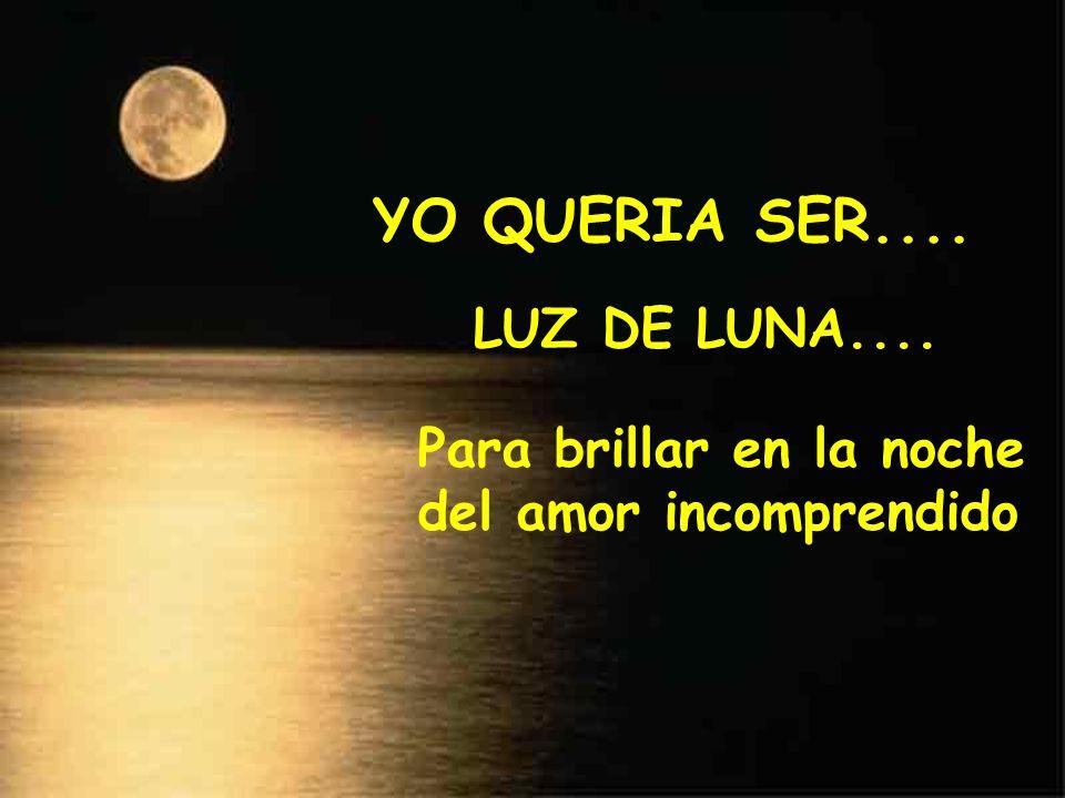 Para brillar en la noche del amor incomprendido YO QUERIA SER.... LUZ DE LUNA....