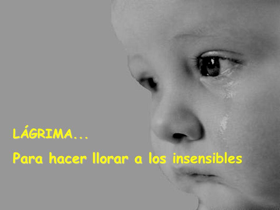 LÁGRIMA... Para hacer llorar a los insensibles