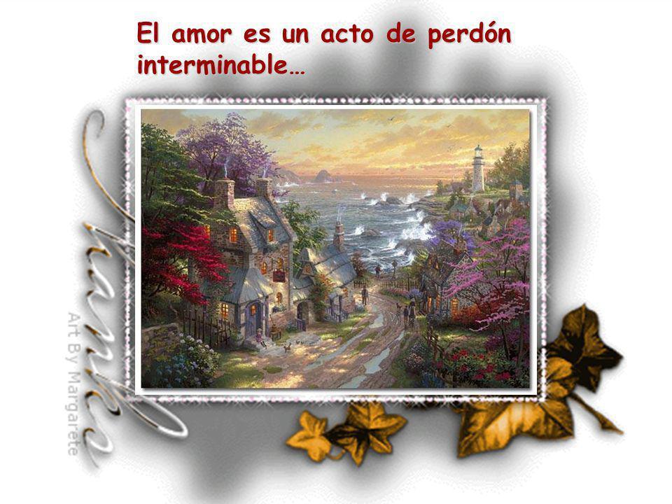 El amor es un acto de perdón interminable…