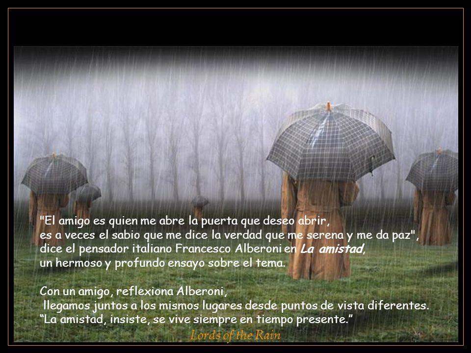 www.vitanoblepowerpoints.net Lords of the Rain El amigo es quien me abre la puerta que deseo abrir, es a veces el sabio que me dice la verdad que me serena y me da paz , dice el pensador italiano Francesco Alberoni en La amistad, un hermoso y profundo ensayo sobre el tema.