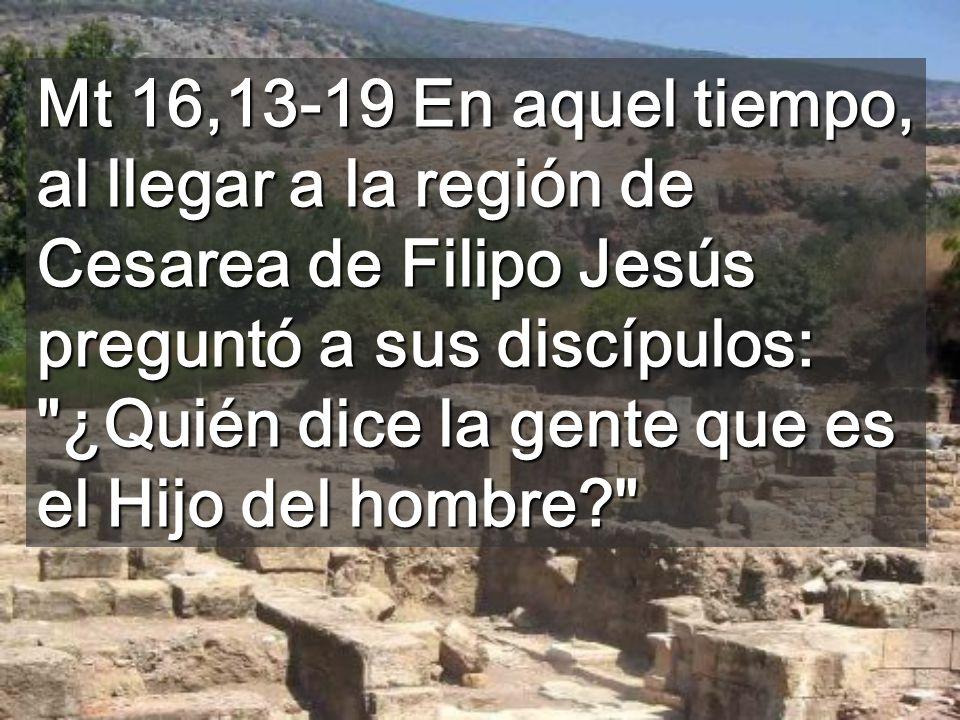 Mt 16,13-19 En aquel tiempo, al llegar a la región de Cesarea de Filipo Jesús preguntó a sus discípulos: ¿Quién dice la gente que es el Hijo del hombre?