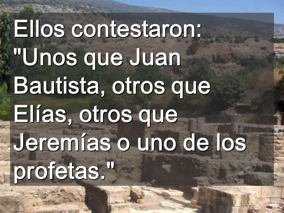 Ellos contestaron: Unos que Juan Bautista, otros que Elías, otros que Jeremías o uno de los profetas.