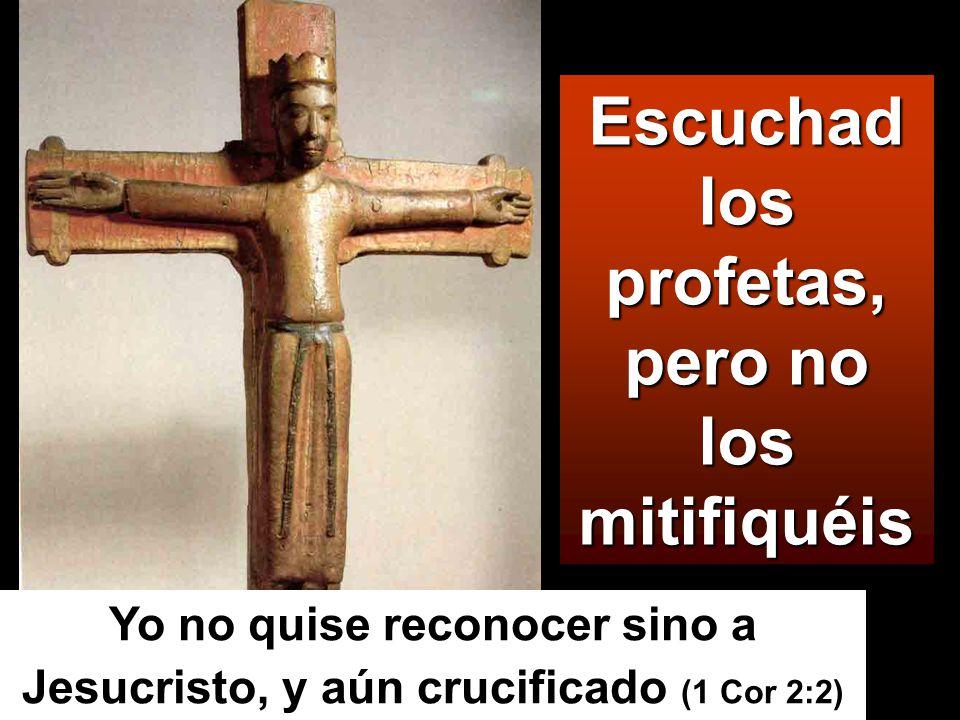 Escuchad los profetas, pero no los mitifiquéis Yo no quise reconocer sino a Jesucristo, y aún crucificado (1 Cor 2:2)
