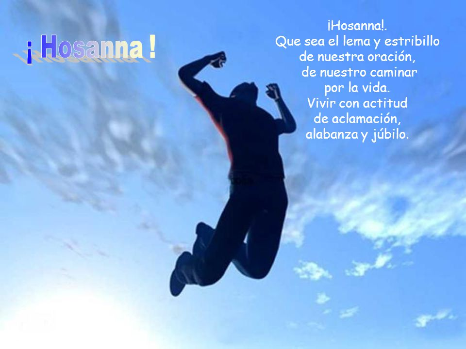 ¡Hosanna!.Que sea el lema y estribillo de nuestra oración, de nuestro caminar por la vida.