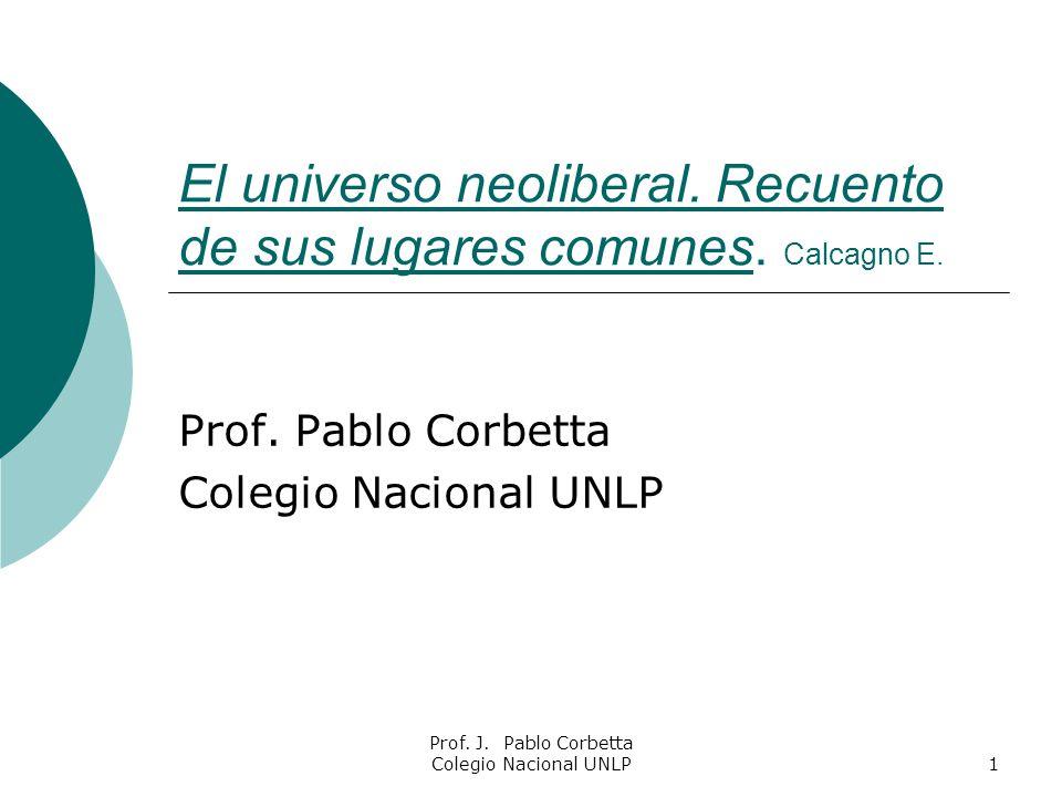 Prof. J. Pablo Corbetta Colegio Nacional UNLP1 El universo neoliberal. Recuento de sus lugares comunes. Calcagno E. Prof. Pablo Corbetta Colegio Nacio