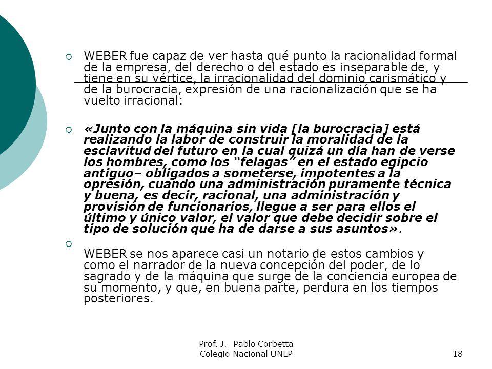 Prof. J. Pablo Corbetta Colegio Nacional UNLP18 WEBER fue capaz de ver hasta qué punto la racionalidad formal de la empresa, del derecho o del estado