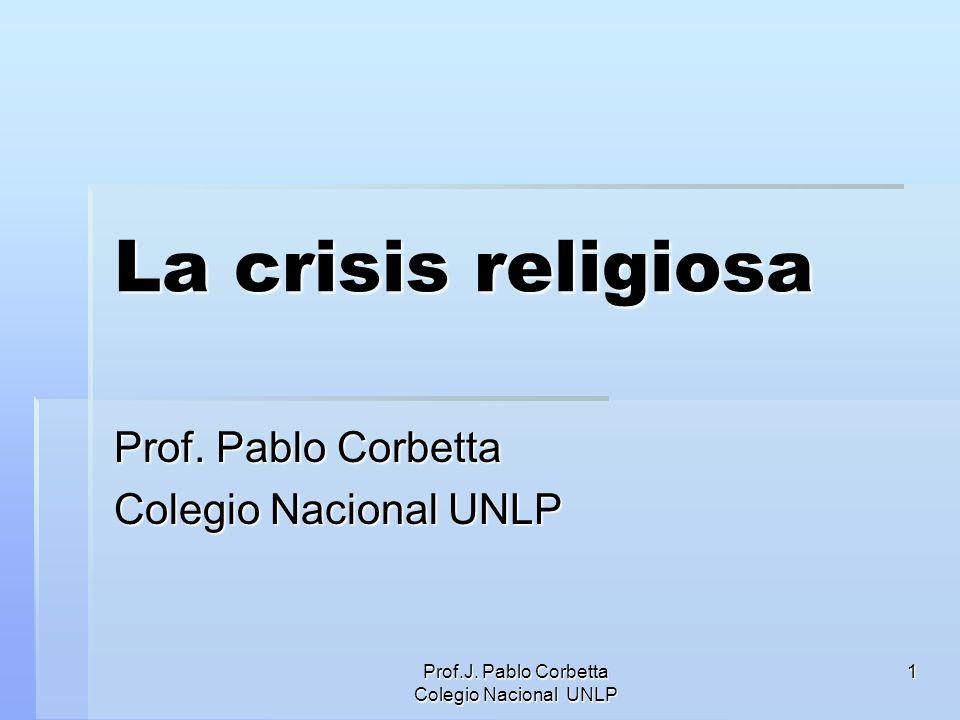 Prof.J. Pablo Corbetta Colegio Nacional UNLP 1 La crisis religiosa Prof. Pablo Corbetta Colegio Nacional UNLP