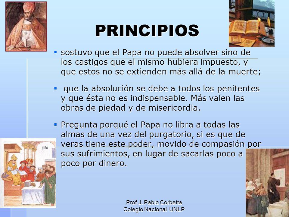 Prof.J. Pablo Corbetta Colegio Nacional UNLP 4 PRINCIPIOS sostuvo que el Papa no puede absolver sino de los castigos que el mismo hubiera impuesto, y