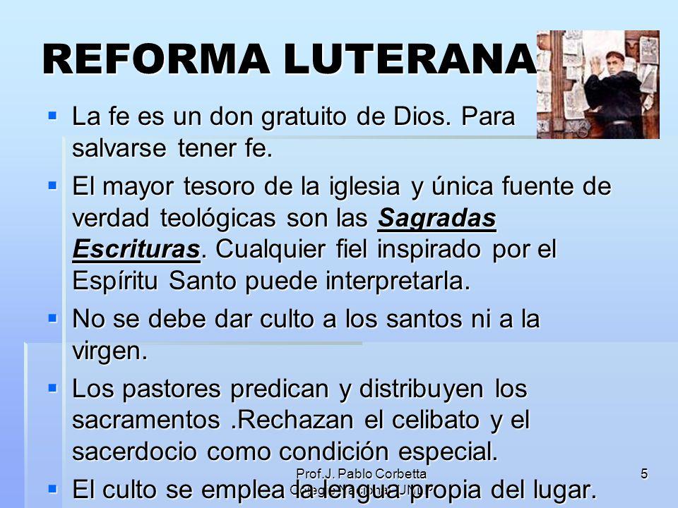 Prof.J. Pablo Corbetta Colegio Nacional UNLP 5 REFORMA LUTERANA La fe es un don gratuito de Dios. Para salvarse tener fe. La fe es un don gratuito de