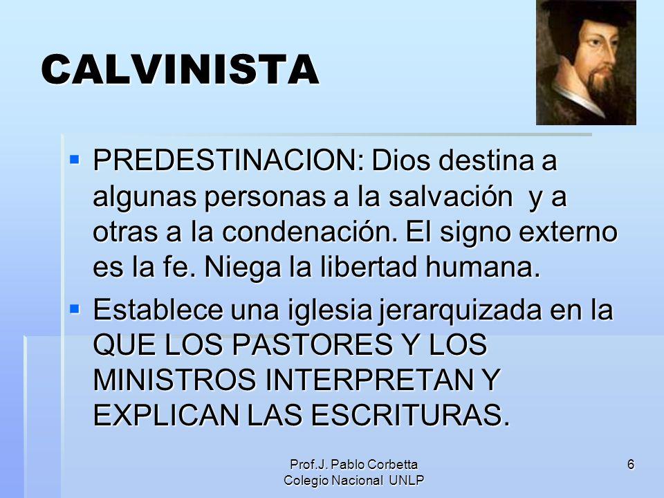 Prof.J. Pablo Corbetta Colegio Nacional UNLP 6 CALVINISTA PREDESTINACION: Dios destina a algunas personas a la salvación y a otras a la condenación. E