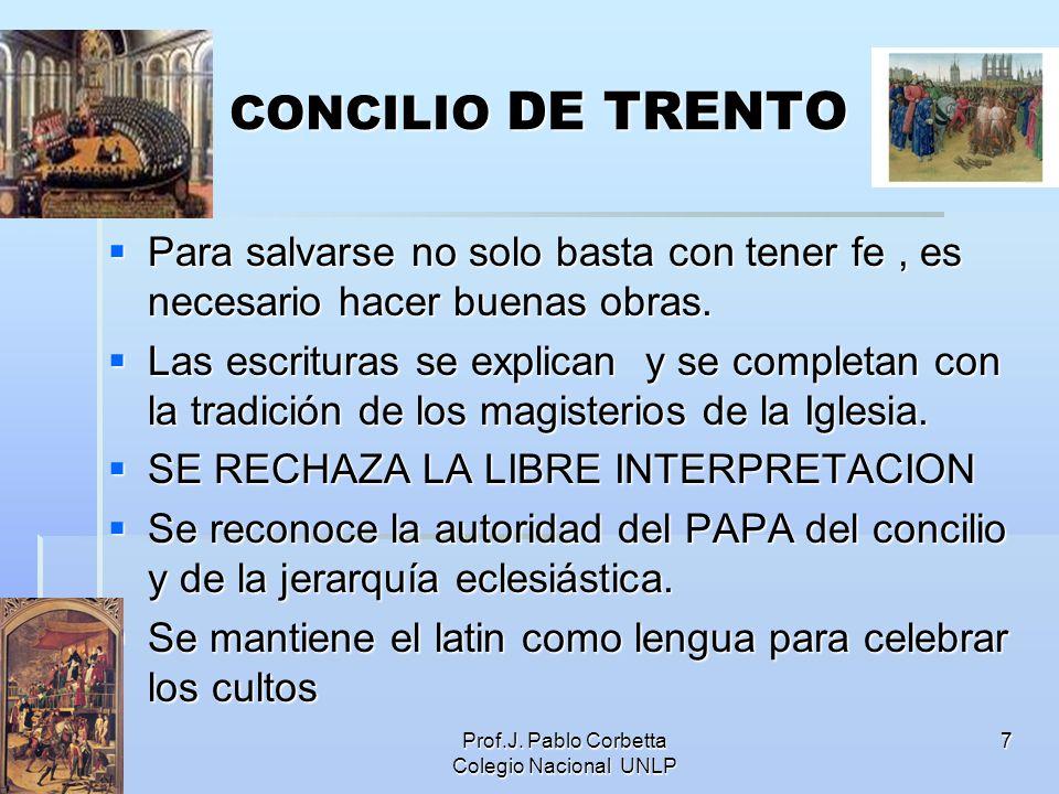 Prof.J. Pablo Corbetta Colegio Nacional UNLP 7 CONCILIO DE TRENTO Para salvarse no solo basta con tener fe, es necesario hacer buenas obras. Para salv