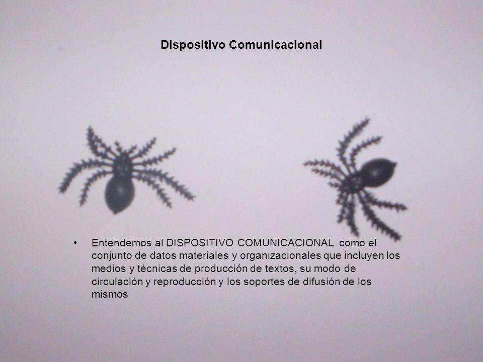 Dispositivo Comunicacional Entendemos al DISPOSITIVO COMUNICACIONAL como el conjunto de datos materiales y organizacionales que incluyen los medios y técnicas de producción de textos, su modo de circulación y reproducción y los soportes de difusión de los mismos