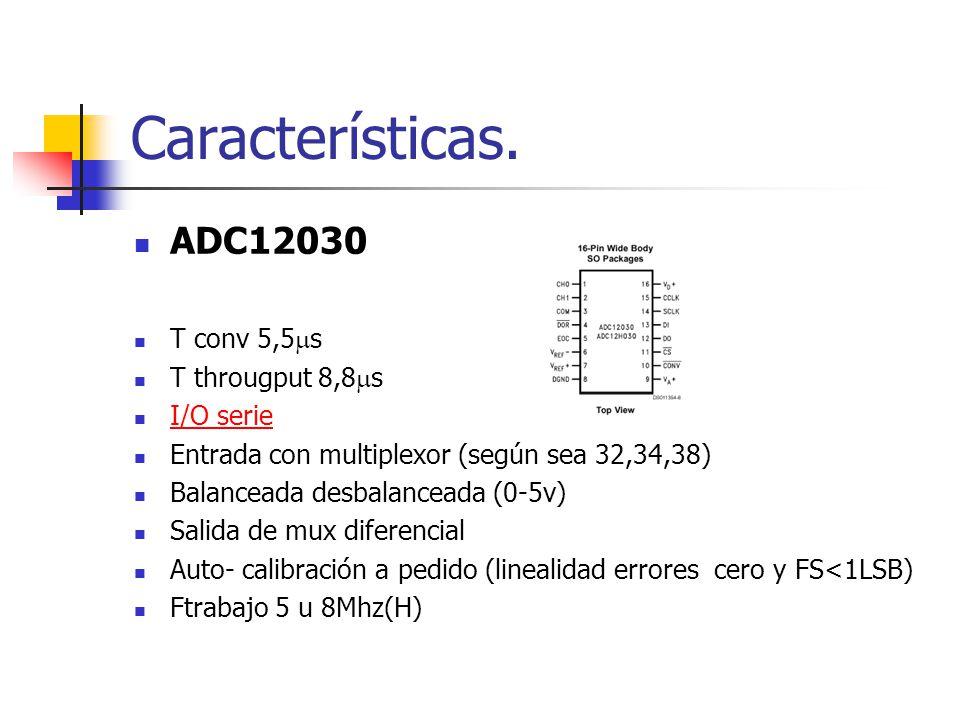 Características. ADC12030 T conv 5,5 s T througput 8,8 s I/O serie Entrada con multiplexor (según sea 32,34,38) Balanceada desbalanceada (0-5v) Salida