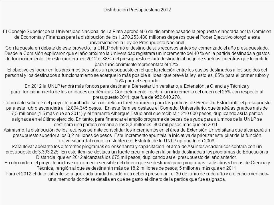 Distribución Presupuestaria 2012 El Consejo Superior de la Universidad Nacional de La Plata aprobó el 6 de diciembre pasado la propuesta elaborada por la Comisión de Economía y Finanzas para la distribución de los 1.270.253.480 millones de pesos que el Poder Ejecutivo otorgó a esta universidad en la Ley de Presupuesto Nacional.
