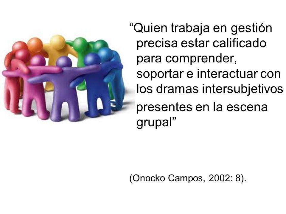 Quien trabaja en gestión precisa estar calificado para comprender, soportar e interactuar con los dramas intersubjetivos presentes en la escena grupal (Onocko Campos, 2002: 8).