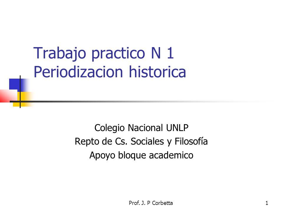 Prof. J. P Corbetta1 Trabajo practico N 1 Periodizacion historica Colegio Nacional UNLP Repto de Cs. Sociales y Filosofía Apoyo bloque academico