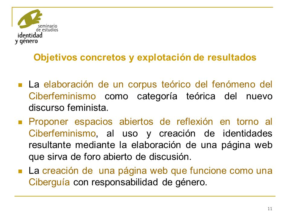 11 Objetivos concretos y explotación de resultados La elaboración de un corpus teórico del fenómeno del Ciberfeminismo como categoría teórica del nuev
